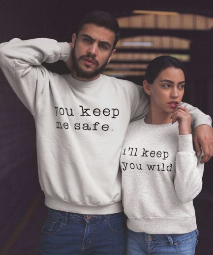 Matching Couples Sweatshirts, You Keep Me Safe and I'll Keep You Wild